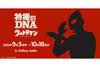 ウルトラマンシリーズの系譜と円谷プロ作品を辿る展覧会<特撮のDNA―ウルトラマン Genealogy>開催決定