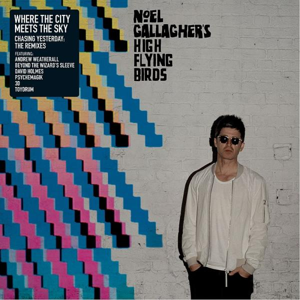 Noel Gallagher's High Flying Birds / Where the City Meets the Sky: Chasing Yesterday: The Remixes